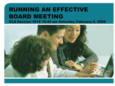 RUNNING AN EFFECTIVE BOARD MEETING OLA Session 1815 10:40 am Saturday, February 2, 2008.