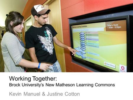 Working Together: Brock Universitys New Matheson Learning Commons Kevin Manuel & Justine Cotton.