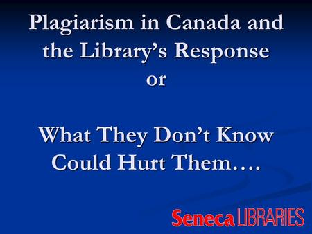 Plagiarism in Canada and the Librarys Response or What They Dont Know Could Hurt Them….
