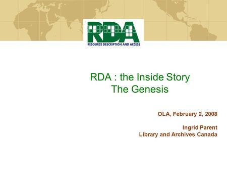 RDA : the Inside Story The Genesis OLA, February 2, 2008 Ingrid Parent Library and Archives Canada.