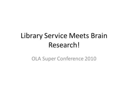 Library Service Meets Brain Research! OLA Super Conference 2010.