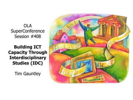 OLA SuperConference Session #408 Building ICT Capacity Through Interdisciplinary Studies (IDC) Tim Gauntley.