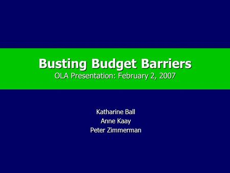 Busting Budget Barriers OLA Presentation: February 2, 2007 Katharine Ball Anne Kaay Peter Zimmerman.