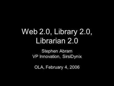 Web 2.0, Library 2.0, Librarian 2.0 Stephen Abram VP Innovation, SirsiDynix OLA, February 4, 2006.