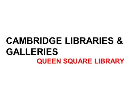 CAMBRIDGE LIBRARIES & GALLERIES QUEEN SQUARE LIBRARY.