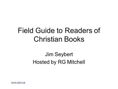 Www.rgm.ca Field Guide to Readers of Christian Books Jim Seybert Hosted by RG Mitchell.