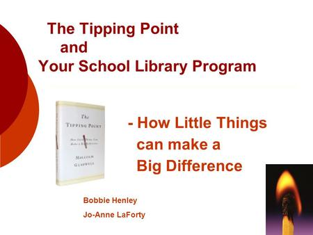 The Tipping Point and Your School Library Program - How Little Things can make a Big Difference Bobbie Henley Jo-Anne LaForty.