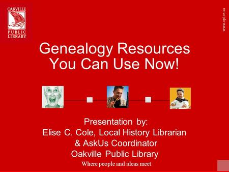 Where people and ideas meet www.opl.on.ca Genealogy Resources You Can Use Now! Presentation by: Elise C. Cole, Local History Librarian & AskUs Coordinator.
