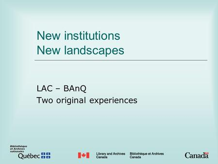 New institutions New landscapes LAC – BAnQ Two original experiences.