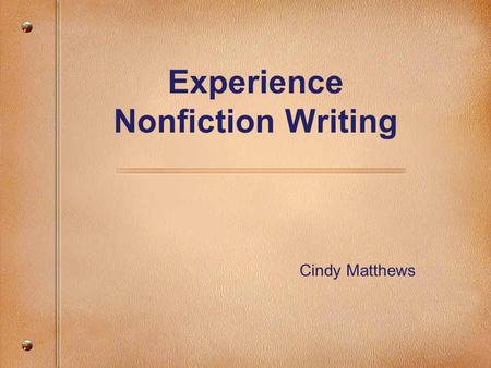 Experience Nonfiction Writing Cindy Matthews. Why focus on non-fiction writing? With the exception of attendance, opportunities to develop skills and.