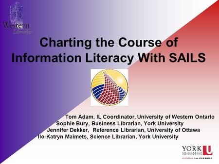 Charting the Course of Information Literacy With SAILS Tom Adam, IL Coordinator, University of Western Ontario Sophie Bury, Business Librarian, York University.