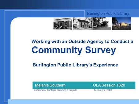 Working with an Outside Agency to Conduct a Community Survey Burlington Public Librarys Experience Burlington Public Library Melanie SouthernOLA Session.
