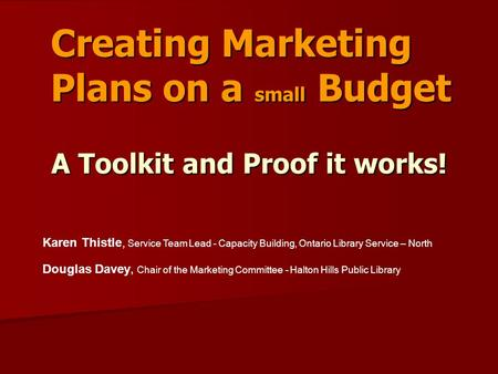 Creating Marketing Plans on a small Budget Karen Thistle, Service Team Lead - Capacity Building, Ontario Library Service – North Douglas Davey, Chair of.