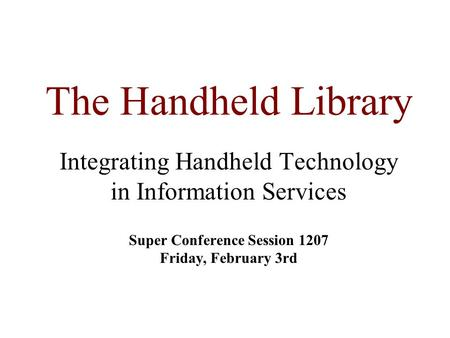 The Handheld Library Integrating Handheld Technology in Information Services Super Conference Session 1207 Friday, February 3rd.