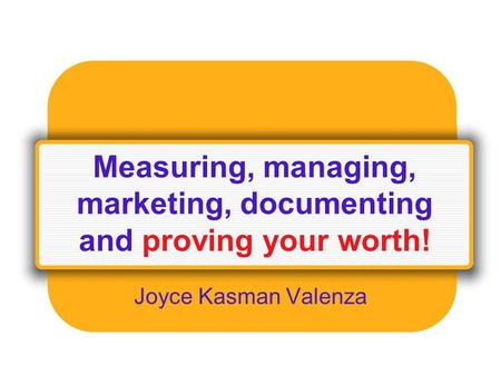 Measuring, managing, marketing, documenting and proving your worth! Joyce Kasman Valenza.