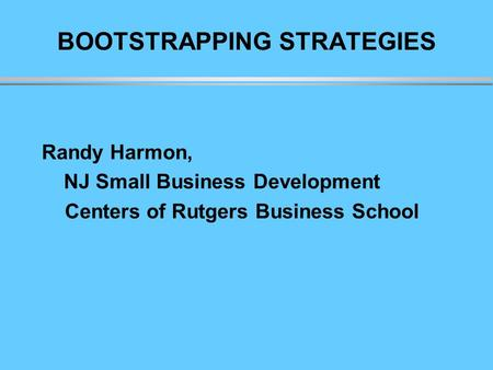 BOOTSTRAPPING STRATEGIES Randy Harmon, NJ Small Business Development Centers of Rutgers Business School.