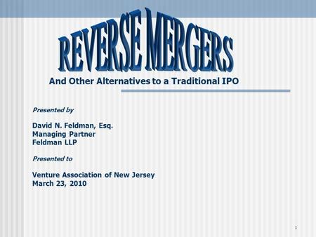 1 And Other Alternatives to a Traditional IPO Presented by David N. Feldman, Esq. Managing Partner Feldman LLP Presented to Venture Association of New.