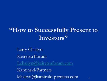 1 How to Successfully Present to Investors Larry Chaityn Keiretsu Forum Kaminski-Partners