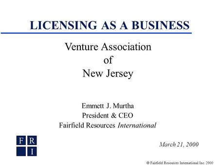 Fairfield Resources International Inc. 2000 LICENSING AS A BUSINESS Emmett J. Murtha President & CEO Fairfield Resources International FR I Venture Association.