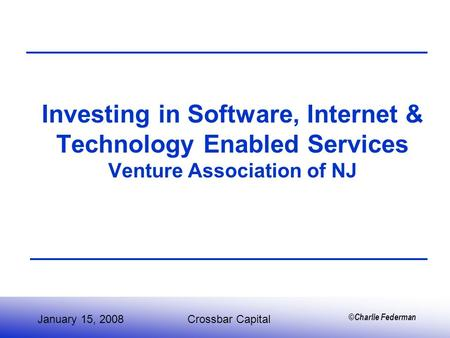 ©Charlie Federman Investing in Software, Internet & Technology Enabled Services Venture Association of NJ January 15, 2008Crossbar Capital.