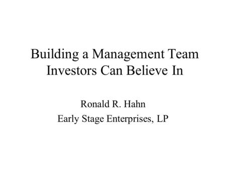 Building a Management Team Investors Can Believe In Ronald R. Hahn Early Stage Enterprises, LP.