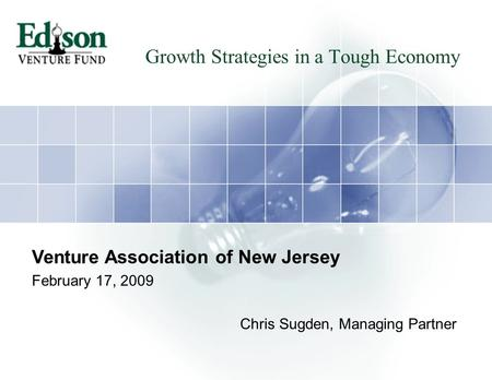 Growth Strategies in a Tough Economy Venture Association of New Jersey February 17, 2009 Chris Sugden, Managing Partner.