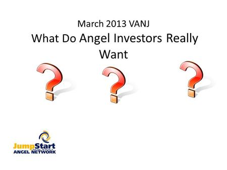 March 2013 VANJ What Do Angel Investors Really Want.