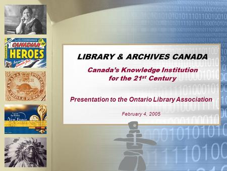 LIBRARY & ARCHIVES CANADA Canadas Knowledge Institution for the 21 st Century Presentation to the Ontario Library Association February 4, 2005.