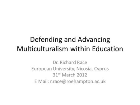 Defending and Advancing Multiculturalism within Education Dr. Richard Race European University, Nicosia, Cyprus 31 st March 2012 E Mail: