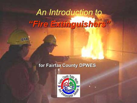 Fire Extinguishers An Introduction to Fire Extinguishers for Fairfax County DPWES.
