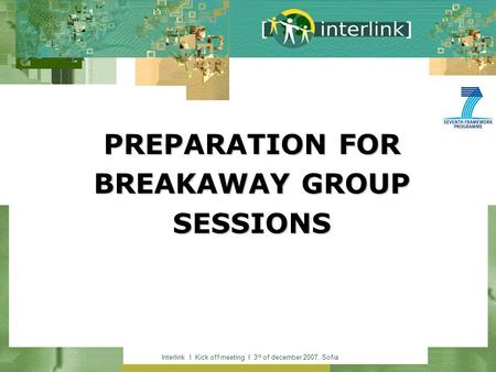 Interlink I Kick off meeting I 3 rd of december 2007, Sofia PREPARATION FOR BREAKAWAY GROUP SESSIONS.