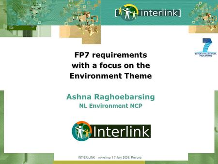 INT-ER-LINK workshop I 7 July 2009, Pretoria FP7 requirements with a focus on the Environment Theme NL Environment NCP FP7 requirements with a focus on.