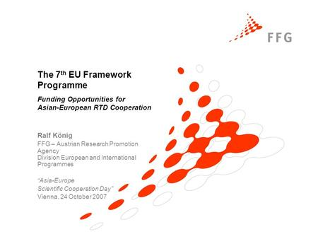 The 7 th EU Framework Programme Funding Opportunities for Asian-European RTD Cooperation Ralf König FFG – Austrian Research Promotion Agency Division European.