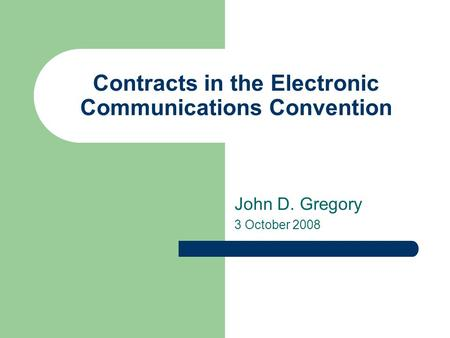 Contracts in the Electronic Communications Convention John D. Gregory 3 October 2008.