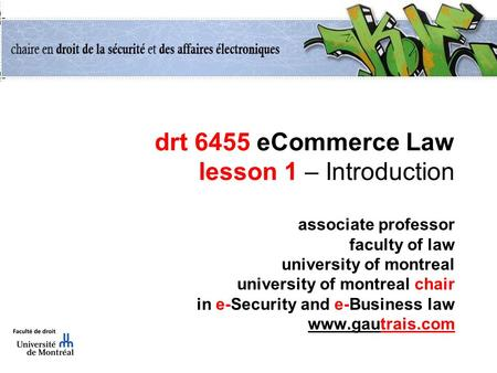 Drt 6455 eCommerce Law lesson 1 – Introduction associate professor faculty of law university of montreal university of montreal chair in e-Security and.