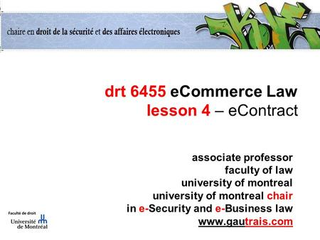 Drt 6455 eCommerce Law lesson 4 – eContract associate professor faculty of law university of montreal university of montreal chair in e-Security and e-Business.
