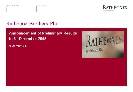Www.rathbones.comRathbone Brothers Plc Announcement of Preliminary Results to 31 December 2005 8 March 2006.
