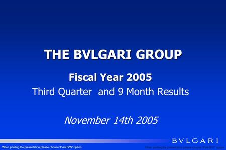 THE BVLGARI GROUP Fiscal Year 2005 Third Quarter and 9 Month Results November 14th 2005 When printing the presentation please choose Pure B/W option.
