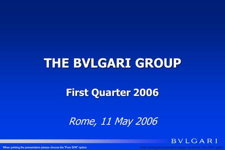 THE BVLGARI GROUP First Quarter 2006 Rome, 11 May 2006 When printing the presentation please choose the Pure B/W option.