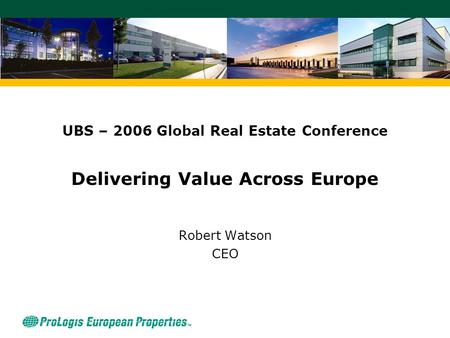 UBS – 2006 Global Real Estate Conference Delivering Value Across Europe Robert Watson CEO.