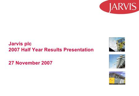 Jarvis plc 2007 Half Year Results Presentation 27 November 2007.