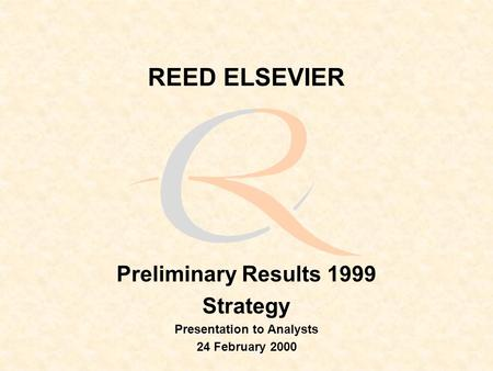 REED ELSEVIER Preliminary Results 1999 Strategy Presentation to Analysts 24 February 2000.