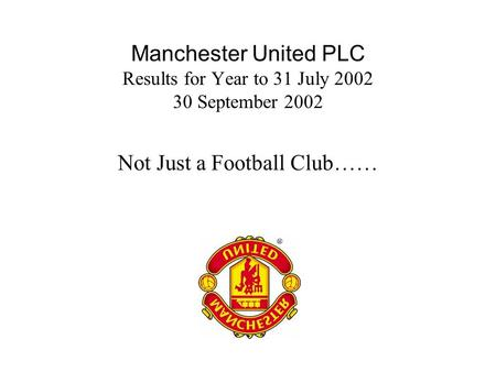 Manchester United PLC Results for Year to 31 July 2002 30 September 2002 Not Just a Football Club……