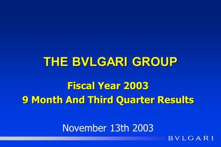 THE BVLGARI GROUP Fiscal Year 2003 9 Month And Third Quarter Results November 13th 2003.