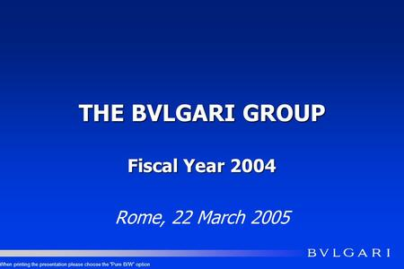 THE BVLGARI GROUP Fiscal Year 2004 Rome, 22 March 2005 When printing the presentation please choose the Pure B/W option.