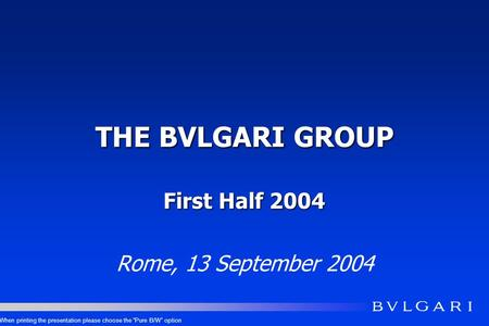 THE BVLGARI GROUP First Half 2004 Rome, 13 September 2004 When printing the presentation please choose the Pure B/W option.
