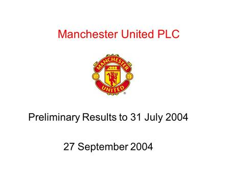Manchester United PLC Preliminary Results to 31 July 2004 27 September 2004.