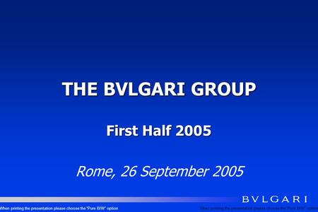 THE BVLGARI GROUP First Half 2005 Rome, 26 September 2005 When printing the presentation please choose the Pure B/W option.