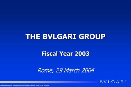 THE BVLGARI GROUP Fiscal Year 2003 Rome, 29 March 2004 When printing the presentation please choose the Pure B/W option.
