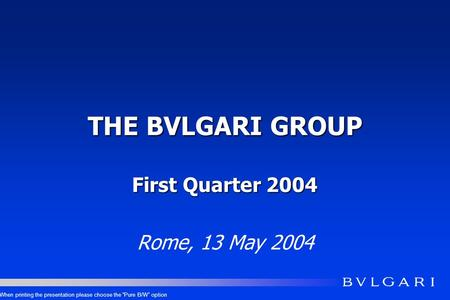 THE BVLGARI GROUP First Quarter 2004 Rome, 13 May 2004 When printing the presentation please choose the Pure B/W option.